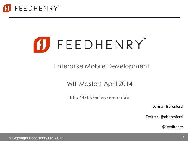 © Copyright FeedHenry Ltd. 2013 Enterprise Mobile Development Damian Beresford Twitter: @dberesford @feedhenry 1 WIT Maste...