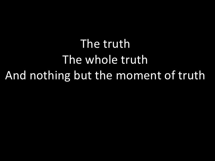 The truth          The whole truthAnd nothing but the moment of truth
