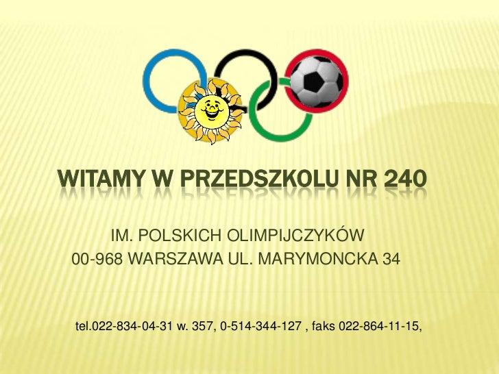 WITAMY W PRZEDSZKOLU NR 240        IM. POLSKICH OLIMPIJCZYKÓW  00-968 WARSZAWA UL. MARYMONCKA 34    tel.022-834-04-31 w. 3...