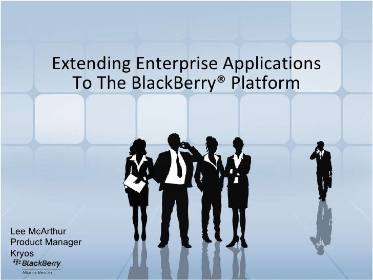 Extending Enterprise Applications To The BlackBerry ®  Platform Lee McArthur Product Manager Kryos