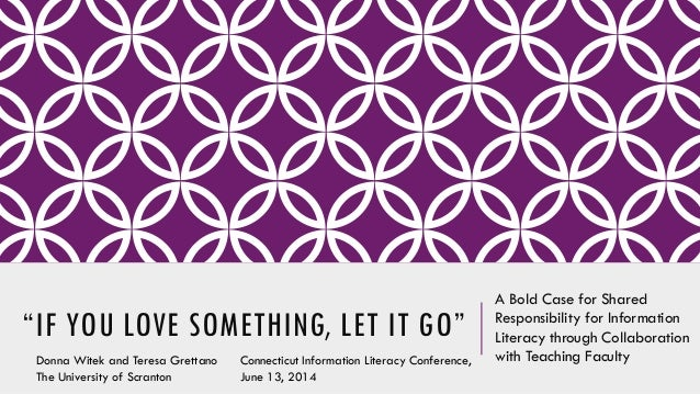 """""""IF YOU LOVE SOMETHING, LET IT GO"""" A Bold Case for Shared Responsibility for Information Literacy through Collaboration wi..."""