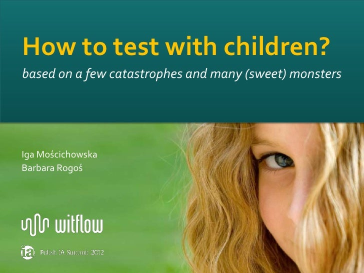 How to test with children?based on a few catastrophes and many (sweet) monstersIga MościchowskaBarbara Rogoś              ...