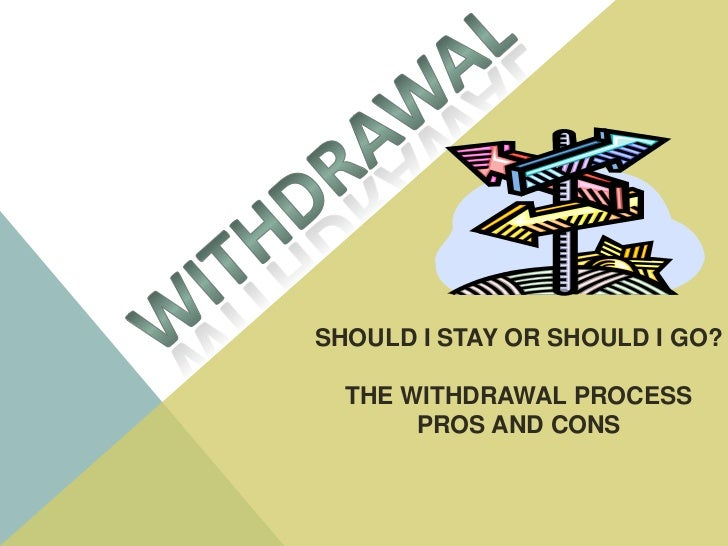 WITHDRAWAL<br />SHOULD I STAY OR SHOULD I GO?<br />THE WITHDRAWAL PROCESS<br />PROS AND CONS<br />