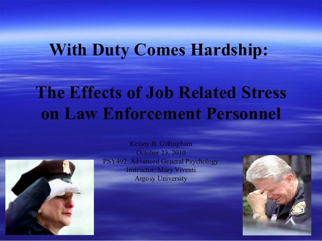 With Duty Comes Hardship: The Effects of Job Related Stress on Law Enforcement Personnel Kelsey B. Gillingham October 23, ...