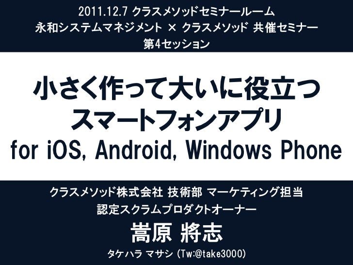 2011.12.7 クラスメソッドセミナールーム  永和システムマネジメント × クラスメソッド 共催セミナー                 第4セッション  小さく作って大いに役立つ    スマートフォンアプリfor iOS, Androi...