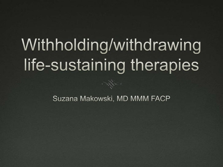 Withholding/withdrawing life-sustaining therapies<br />Suzana Makowski, MD MMM FACP<br />