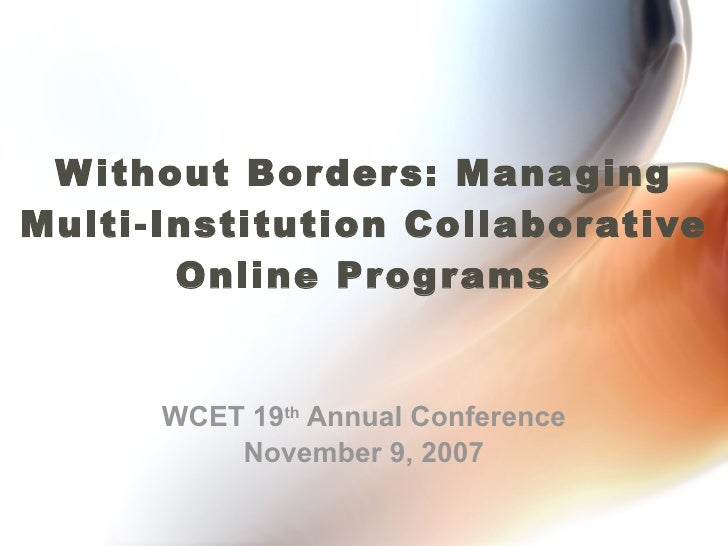 Without Borders: Managing Multi-Institution Collaborative Online Programs WCET 19 th  Annual Conference November 9, 2007