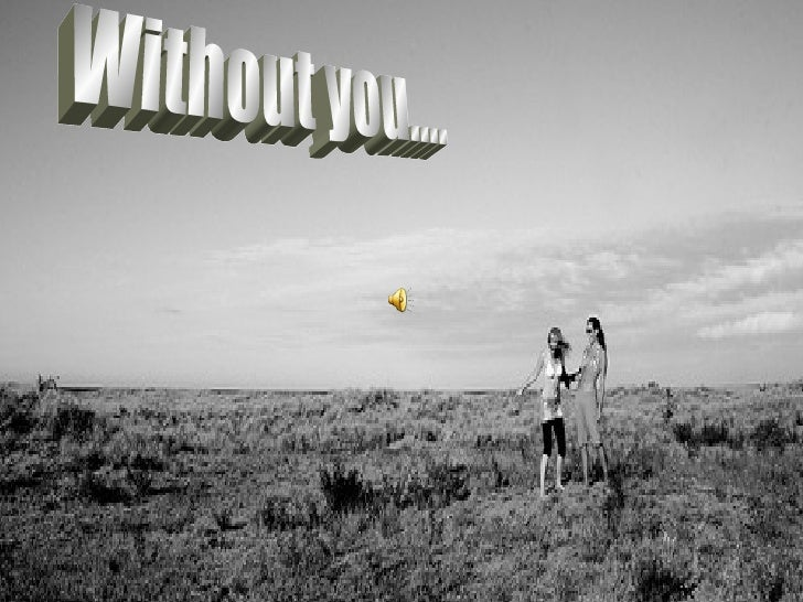 Without you....