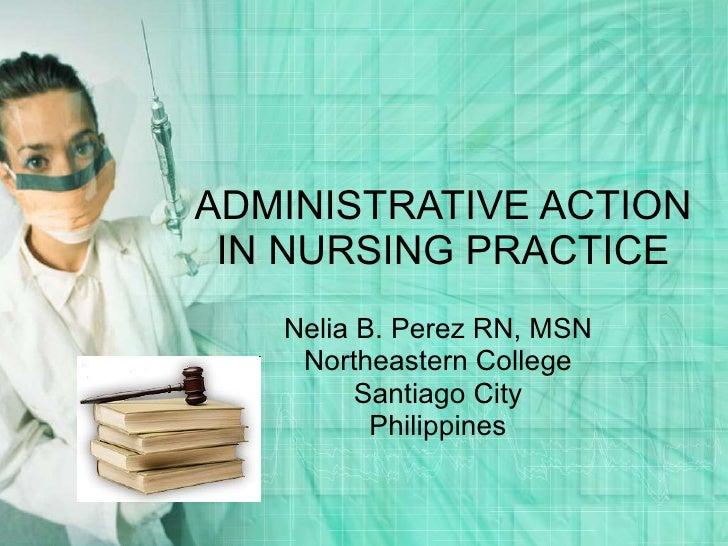 ADMINISTRATIVE ACTION IN NURSING PRACTICE Nelia B. Perez RN, MSN Northeastern College Santiago City Philippines