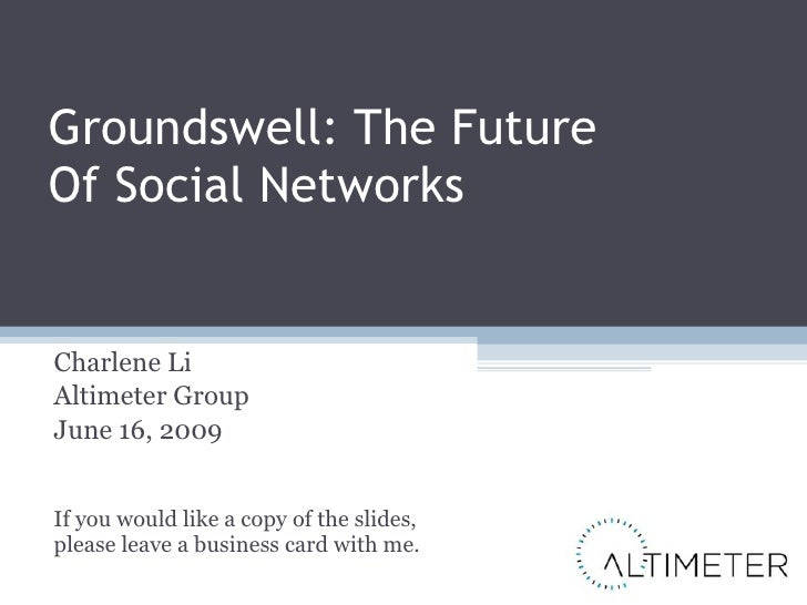 Groundswell: The Future  Of Social Networks Charlene Li Altimeter Group June 16, 2009 If you would like a copy of the slid...