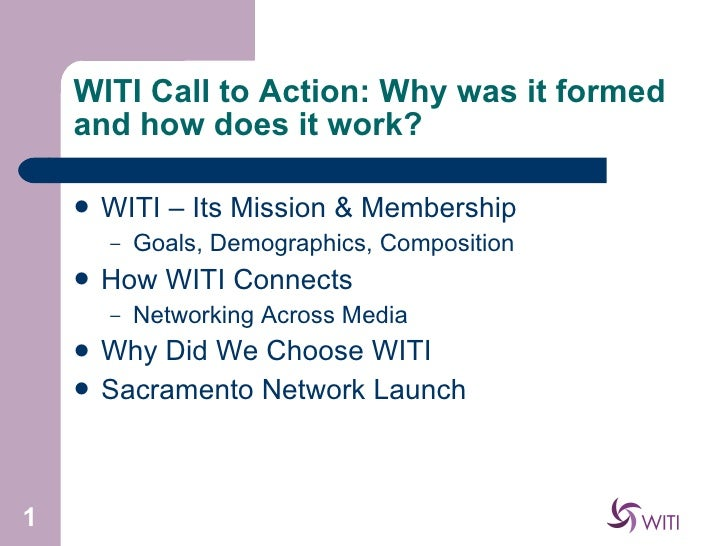 WITI Call to Action: Why was it formed and how does it work? <ul><li>WITI – Its Mission & Membership </li></ul><ul><ul><li...