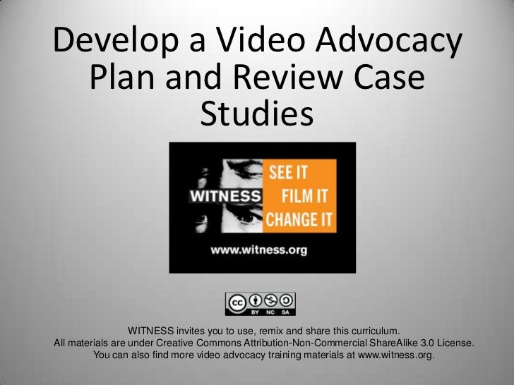 Develop a Video Advocacy  Plan and Review Case         Studies                  WITNESS invites you to use, remix and shar...