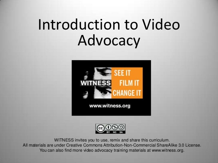 Introduction to Video             Advocacy                  WITNESS invites you to use, remix and share this curriculum.Al...