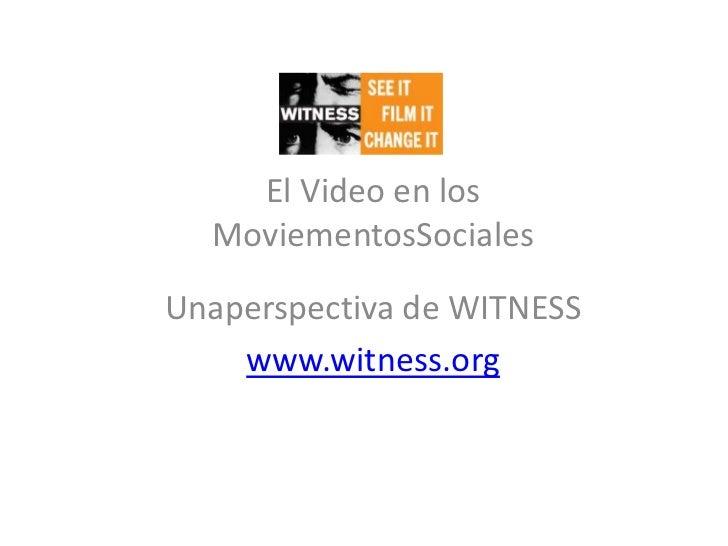 El Video en los MoviementosSociales<br />Unaperspectiva de WITNESS<br />www.witness.org<br />