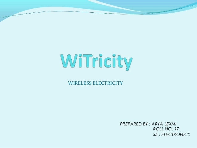 WIRELESS ELECTRICITY                   PREPARED BY : ARYA LEXMI                                 ROLL NO. 17               ...