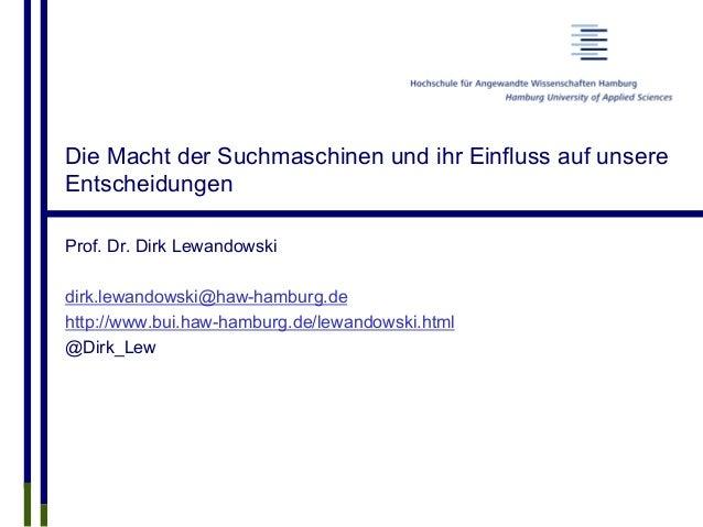 Die Macht der Suchmaschinen und ihr Einfluss auf unsere Entscheidungen Prof. Dr. Dirk Lewandowski dirk.lewandowski@haw-ham...