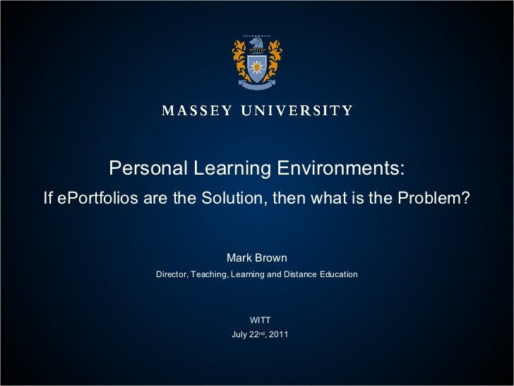 Personal Learning Environments: If ePortfolios are the Solution, then what is the Problem? Mark Brown Director, Teaching, ...