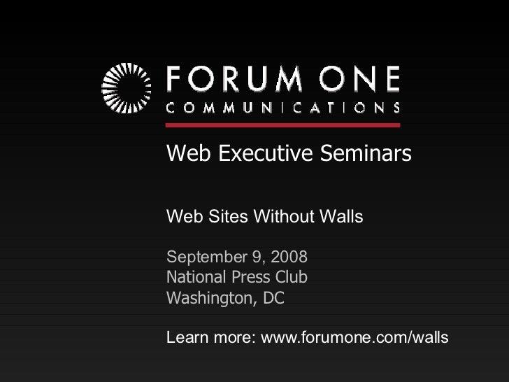 Web Executive Seminars Web Sites Without Walls September 9, 2008 National Press Club Washington, DC Learn more: www.forumo...