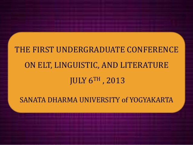 THE FIRST UNDERGRADUATE CONFERENCE ON ELT, LINGUISTIC, AND LITERATURE JULY 6TH , 2013 SANATA DHARMA UNIVERSITY of YOGYAKAR...