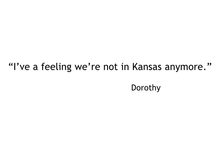 """I've a feeling we're not in Kansas anymore.""<br />										      Dorothy<br />"