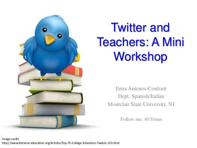 Twitter and Teachers: A Mini Workshop Enza Antenos-Conforti Dept. Spanish/Italian Montclair State University, NJ Follow me...