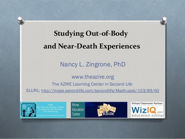 Studying Out-of-Body and Near-Death Experiences Nancy L. Zingrone, PhD www.theazire.org The AZIRE Learning Center in Secon...