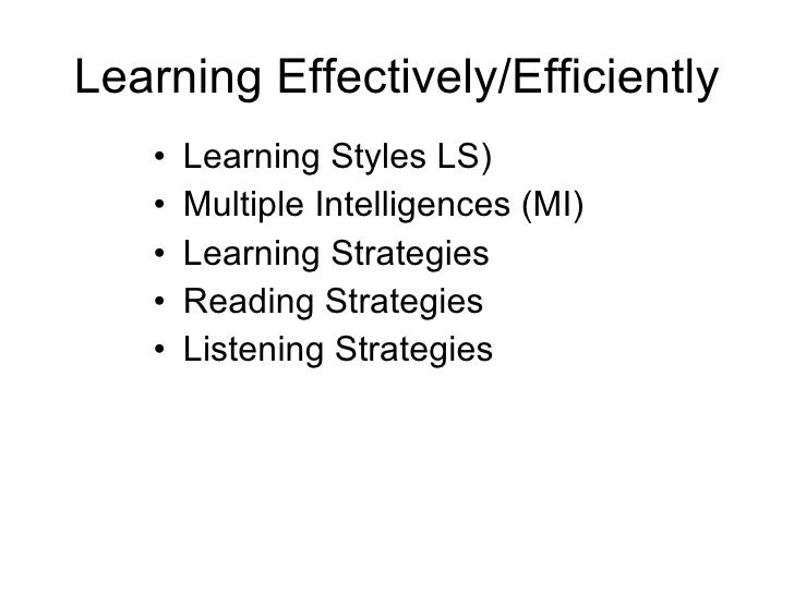 Learning Effectivel y/Efficiently  <ul><li>Learning Styles LS) </li></ul><ul><li>Multiple Intelligences (MI) </li></ul><ul...