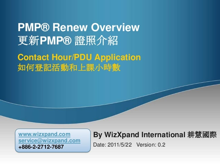 PMP® RenewOverview更新PMP® 證照介紹Contact Hour/PDU Application如何登記活動和上課小時數<br />By WizXpand International 耕慧國際<br />Date: 2011/...