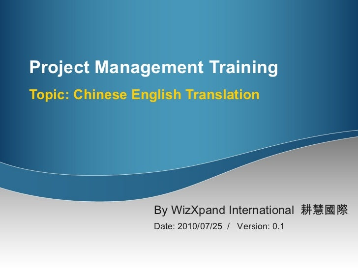 Project Management Training  Topic: Chinese English Translation By WizXpand International  耕慧國際   Date: 2010/07/25  /  Ver...