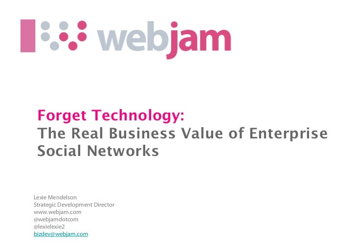 Forget Technology:  The Real Business Value of Enterprise Social NetworksLexie MendelsonStrategic Development Directorwww....