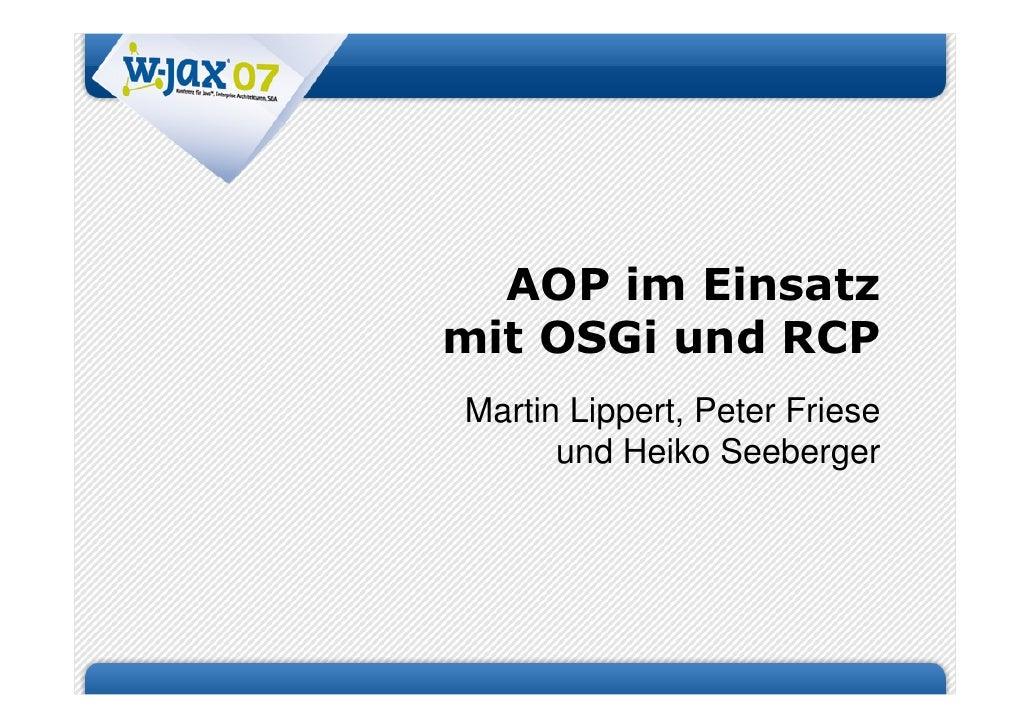 AOP im Einsatz mit OSGi und RCP Martin Lippert, Peter Friese       und Heiko Seeberger