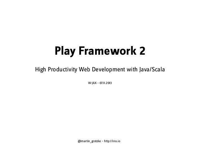 Play Framework 2 - High Productivity Web Development with Java/Scala, W-JAX 2013