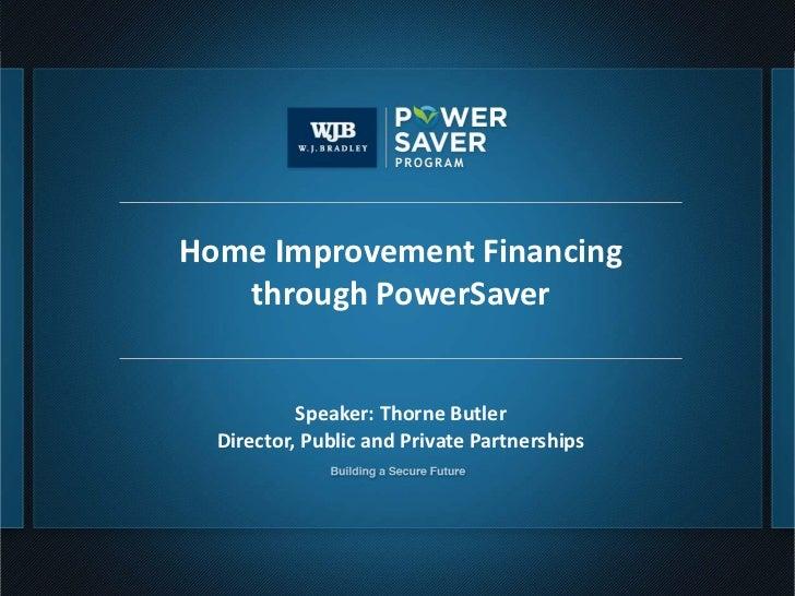 Home Improvement Financing        through PowerSaver                Speaker: Thorne Butler       Director, Public and Priv...