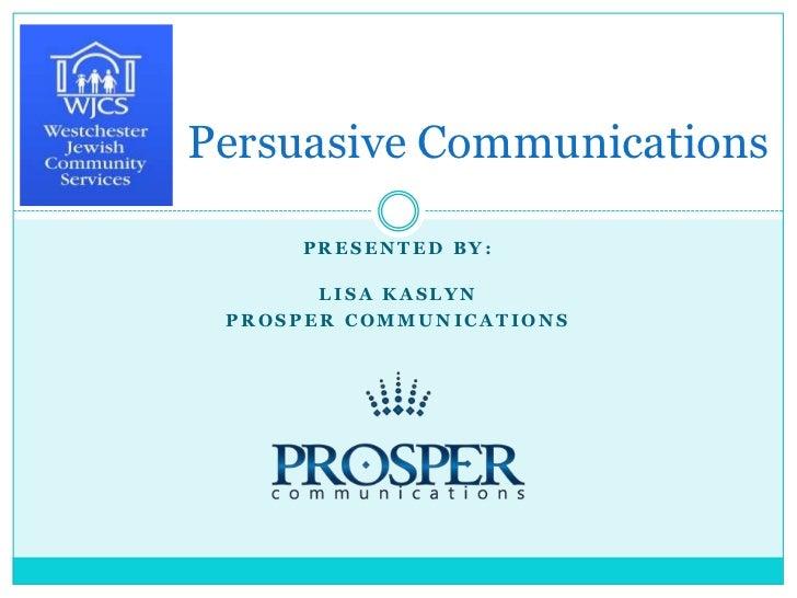 Persuasive Communications<br />Presented by: <br />Lisa Kaslyn<br />prosperCommunications<br />