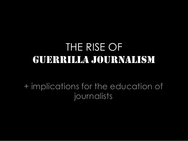 THE RISE OF GUERRILLA JOURNALISM + implications for the education of journalists