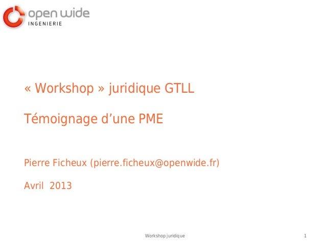 1Workshop juridique«Workshop» juridique GTLLTémoignage d'une PMEPierre Ficheux (pierre.ficheux@openwide.fr)Avril 2013