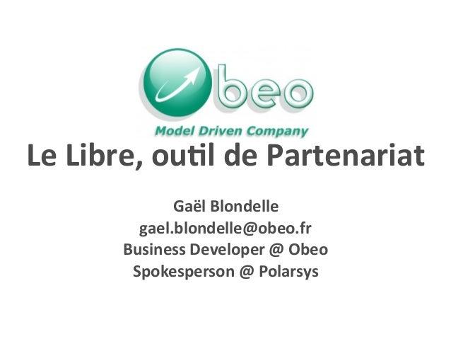 Le Libre, ou*l de Partenariat  Gaël Blondelle gael.blondelle@obeo.fr Business Developer @ Obeo S...