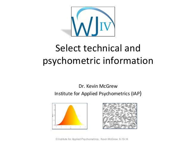 Select technical and psychometric information Dr. Kevin McGrew Institute for Applied Psychometrics (IAP) © Institute for A...