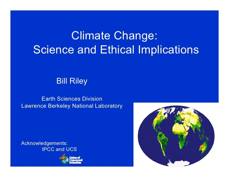 Climate Change:     Science and Ethical Implications              Bill Riley        Earth Sciences Division Lawrence Berke...