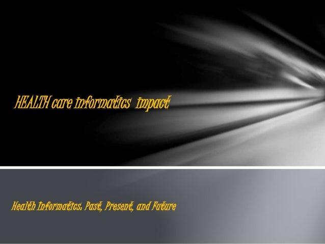 Health Informatics: Past, Present, and Future HEALTH care informatics impact