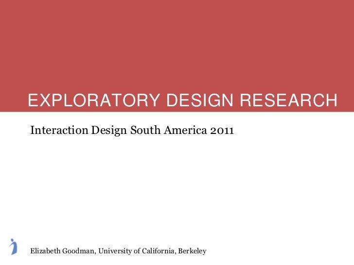 EXPLORATORY DESIGN RESEARCHInteraction Design South America 2011Elizabeth Goodman, University of California, Berkeley