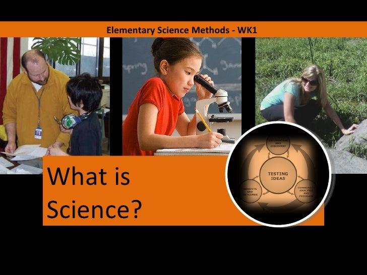 Elementary Science Methods - WK1 What is Science?