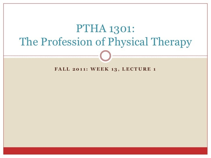 PTHA 1301:The Profession of Physical Therapy      FALL 2011: WEEK 13, LECTURE 1