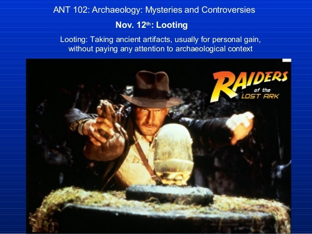 ANT 102: Archaeology: Mysteries and Controversies                 Nov. 12th: Looting Looting: Taking ancient artifacts, us...
