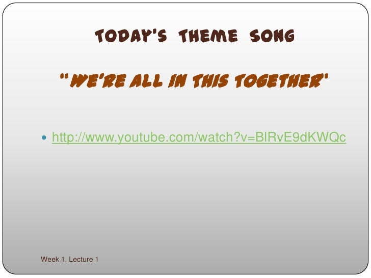 """Today's  Theme  Song""""We're All in This Together""""<br />Week 1, Lecture 1<br />http://www.youtube.com/watch?v=BlRvE9dKWQc<br />"""