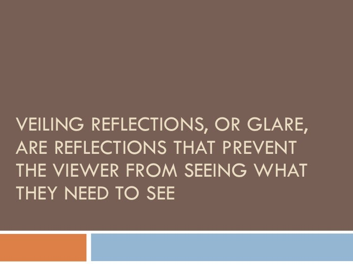 VEILING REFLECTIONS, OR GLARE, ARE REFLECTIONS THAT PREVENT THE VIEWER FROM SEEING WHAT THEY NEED TO SEE