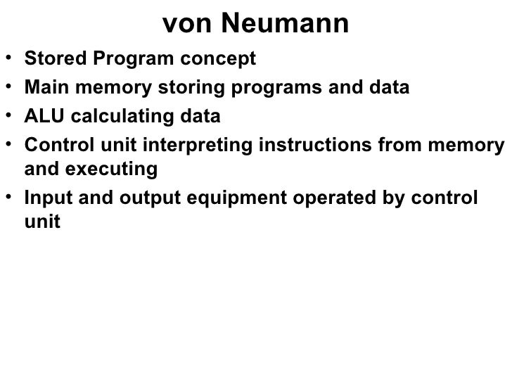 von Neumann <ul><li>Stored Program concept </li></ul><ul><li>Main memory storing programs and data </li></ul><ul><li>ALU c...