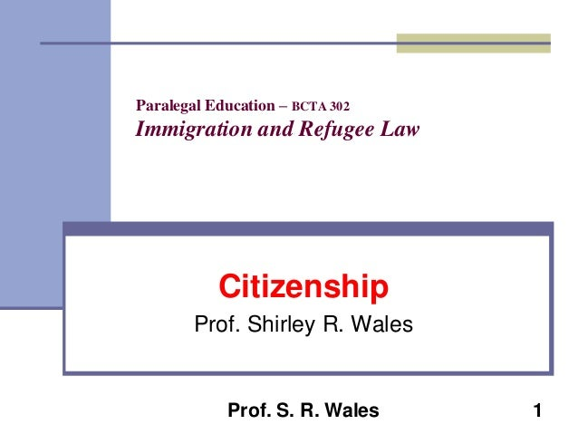 Paralegal Education – BCTA 302  Immigration and Refugee Law  Citizenship Prof. Shirley R. Wales  Prof. S. R. Wales  1