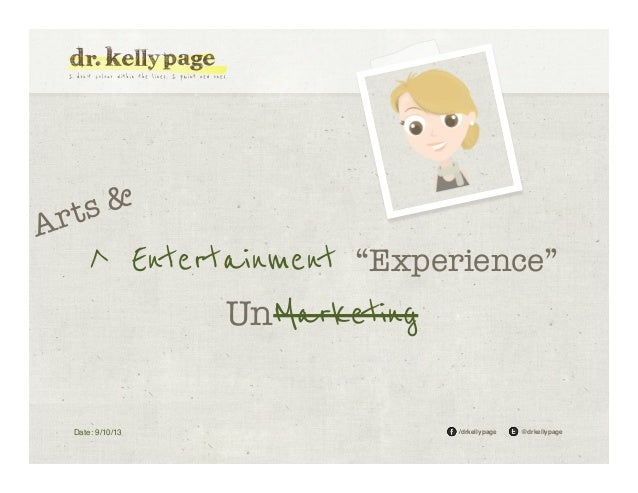"Ar  & ts  ^ Entertainment ""Experience"" UnMarketing  Date: 9/10/13!  /drkellypage!  @drkellypage!"