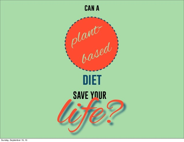 SAVE YOUR life? can a plant- based diet Sunday, September 15, 13